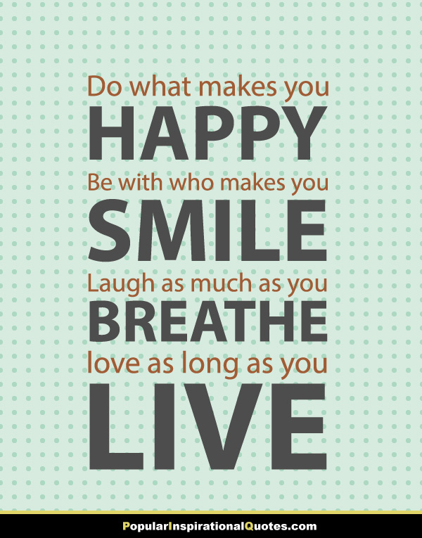 Do-what-makes-you-happy-Be-with-who-makes-you-smile-Laugh-as-much-as-you-breathe-and-love-as-long-as-you-live-quote