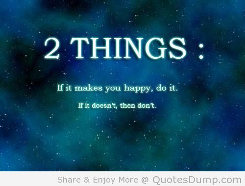 two-things-if-it-makes-you-happy-do-it-if-it-doesnt-then-dont